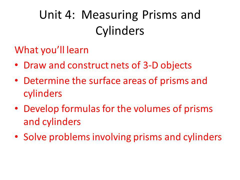 Unit 4: Measuring Prisms and Cylinders Why its important: Used to design different objects (soup can, box, dog house, etc...) Used to determine the amount of material needed to make an object (surface area) Used to determine the volume of an object.