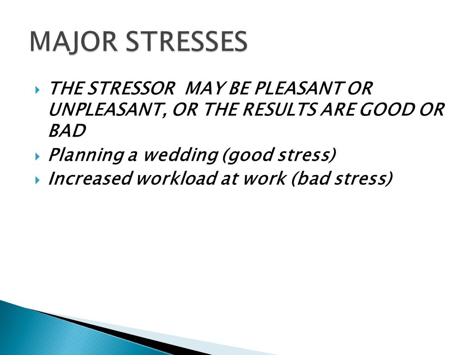  THE STRESSOR MAY BE PLEASANT OR UNPLEASANT, OR THE RESULTS ARE GOOD OR BAD  Planning a wedding (good stress)  Increased workload at work (bad stress) 10