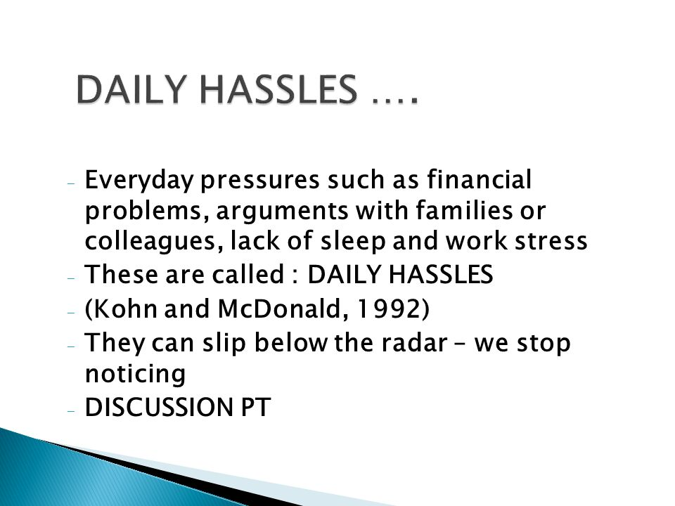 - Everyday pressures such as financial problems, arguments with families or colleagues, lack of sleep and work stress - These are called : DAILY HASSLES - (Kohn and McDonald, 1992) - They can slip below the radar – we stop noticing - DISCUSSION PT 9