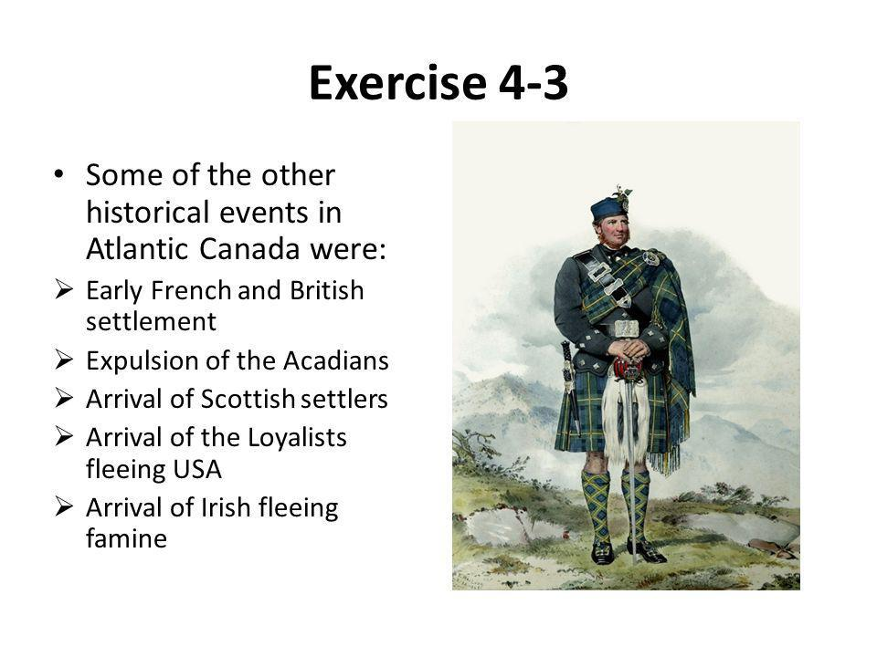 Exercise 4-3 Some of the other historical events in Atlantic Canada were:  Early French and British settlement  Expulsion of the Acadians  Arrival