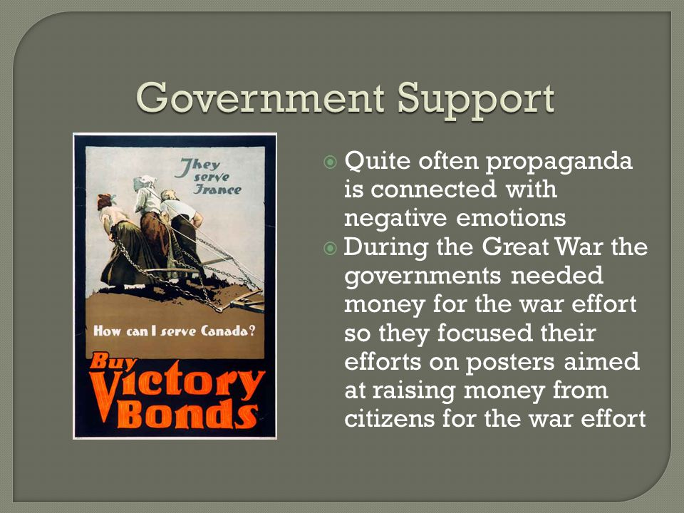  Quite often propaganda is connected with negative emotions  During the Great War the governments needed money for the war effort so they focused their efforts on posters aimed at raising money from citizens for the war effort