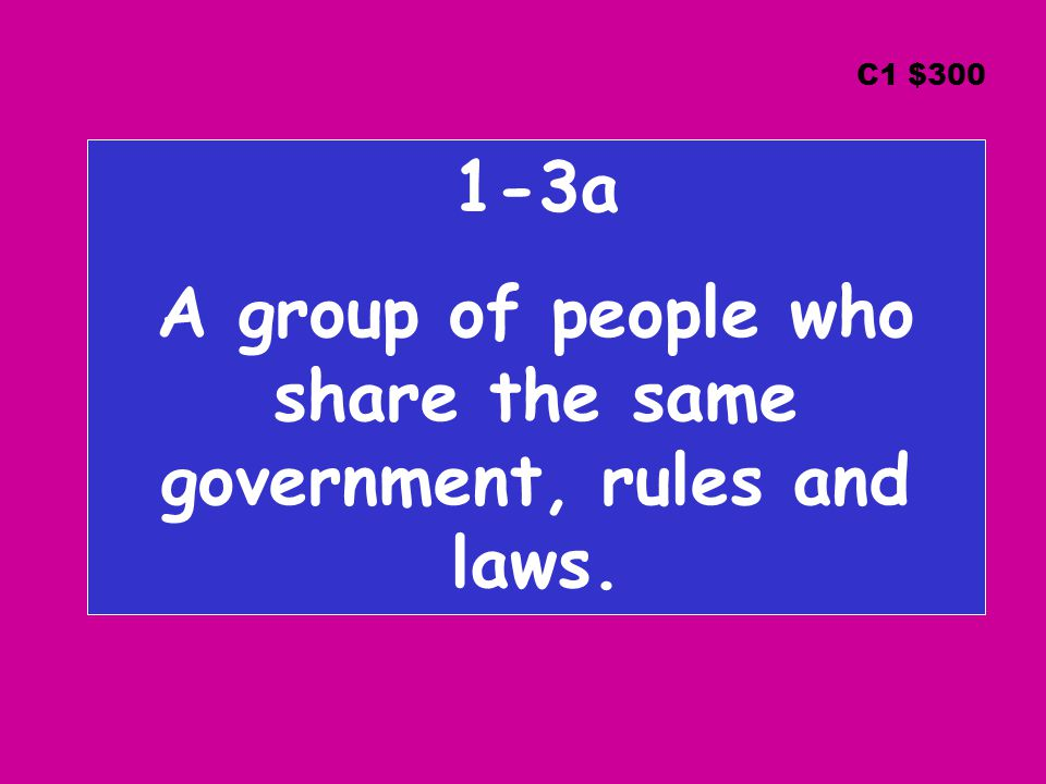 1-3a A group of people who share the same government, rules and laws. C1 $300