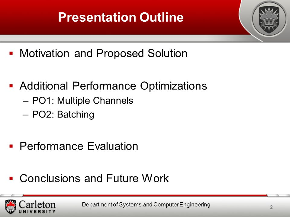 Presentation Outline  Motivation and Proposed Solution  Additional Performance Optimizations –PO1: Multiple Channels –PO2: Batching  Performance Evaluation  Conclusions and Future Work 2 Department of Systems and Computer Engineering