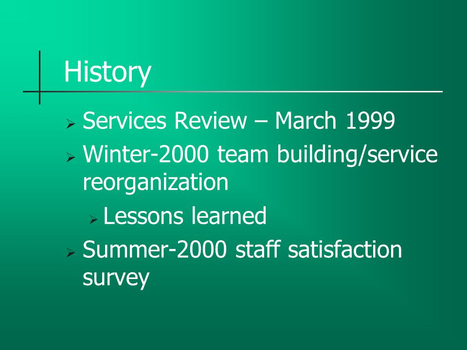 History  Services Review – March 1999  Winter-2000 team building/service reorganization  Lessons learned  Summer-2000 staff satisfaction survey