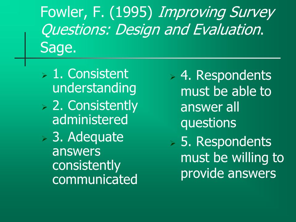 Fowler, F. (1995) Improving Survey Questions: Design and Evaluation. Sage.  1. Consistent understanding  2. Consistently administered  3. Adequate