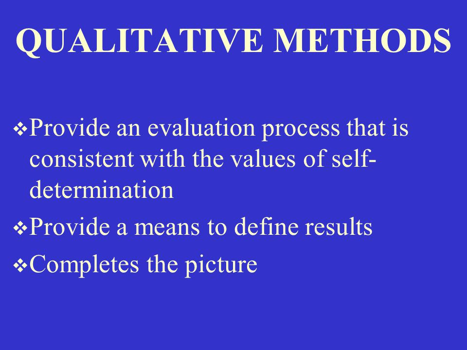 QUALITATIVE METHODS  Provide an evaluation process that is consistent with the values of self- determination  Provide a means to define results  Completes the picture