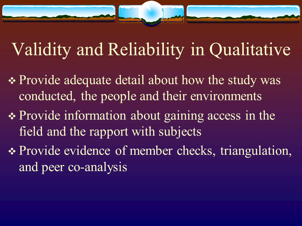 Validity and Reliability in Qualitative  Provide adequate detail about how the study was conducted, the people and their environments  Provide information about gaining access in the field and the rapport with subjects  Provide evidence of member checks, triangulation, and peer co-analysis