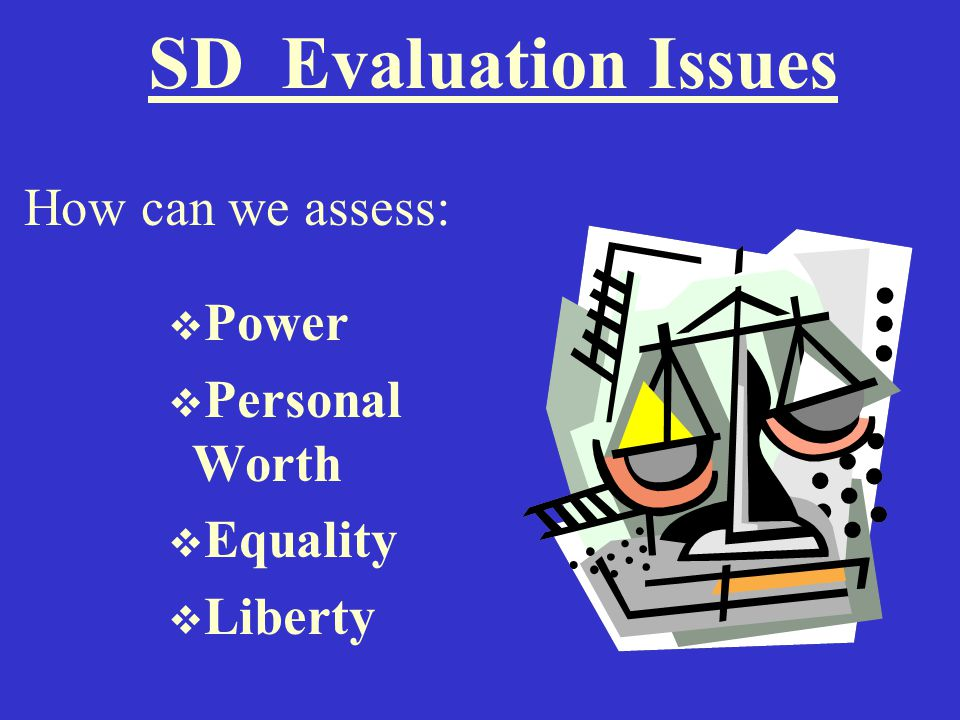 SD Evaluation Issues How can we assess:  Power  Personal Worth  Equality  Liberty