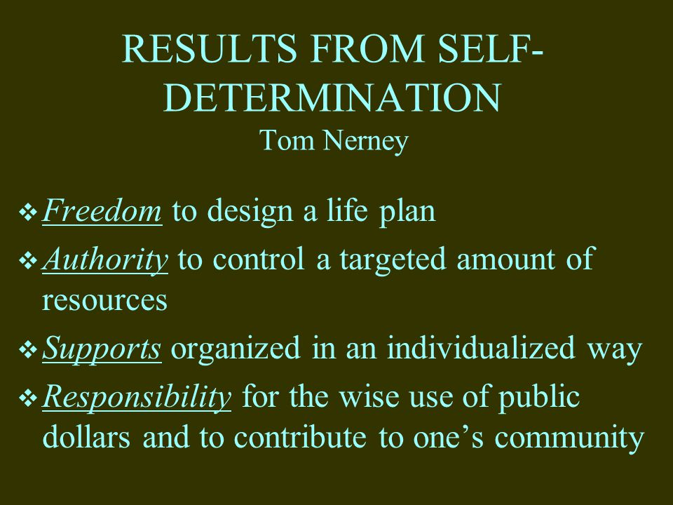 RESULTS FROM SELF- DETERMINATION Tom Nerney  Freedom to design a life plan  Authority to control a targeted amount of resources  Supports organized in an individualized way  Responsibility for the wise use of public dollars and to contribute to one's community