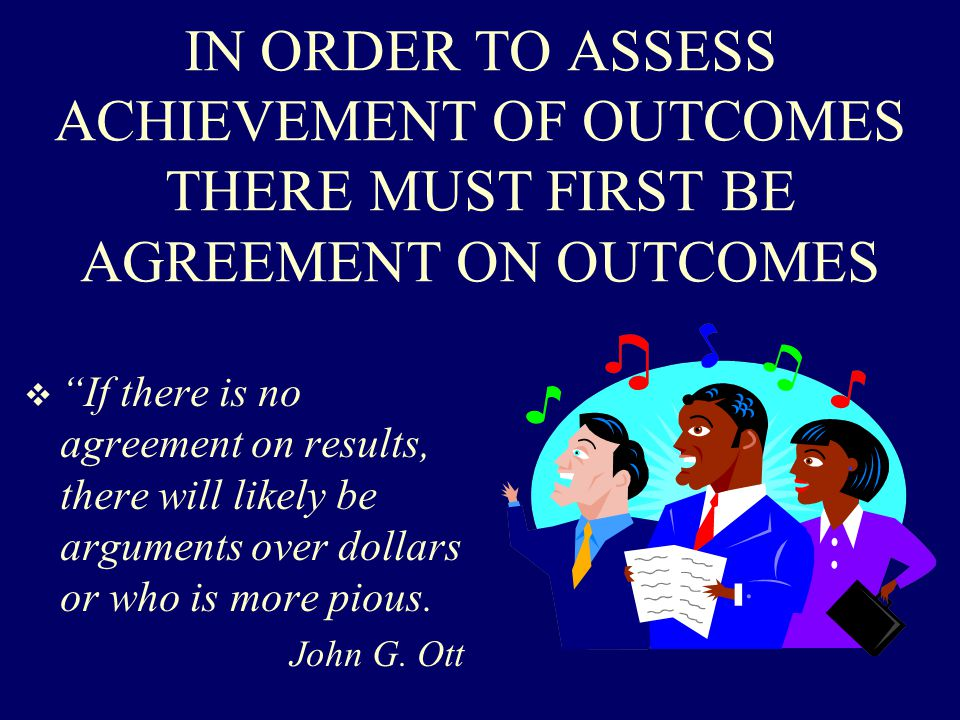 IN ORDER TO ASSESS ACHIEVEMENT OF OUTCOMES THERE MUST FIRST BE AGREEMENT ON OUTCOMES  If there is no agreement on results, there will likely be arguments over dollars or who is more pious.