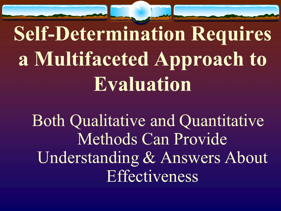 Self-Determination Requires a Multifaceted Approach to Evaluation Both Qualitative and Quantitative Methods Can Provide Understanding & Answers About Effectiveness