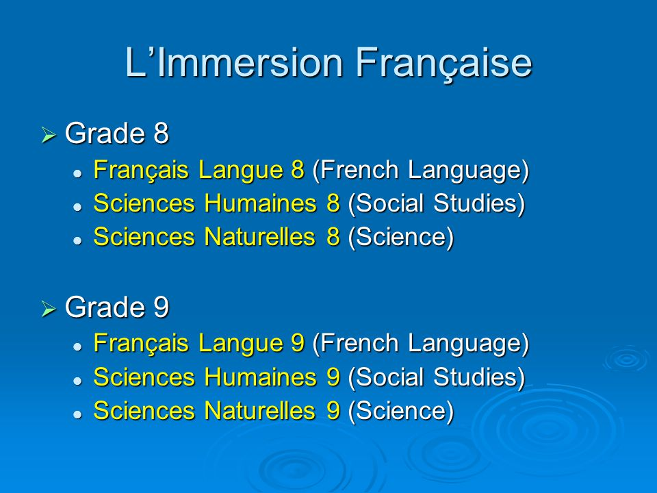 L'Immersion Française  Grade 8 Français Langue 8 (French Language) Français Langue 8 (French Language) Sciences Humaines 8 (Social Studies) Sciences Humaines 8 (Social Studies) Sciences Naturelles 8 (Science) Sciences Naturelles 8 (Science)  Grade 9 Français Langue 9 (French Language) Français Langue 9 (French Language) Sciences Humaines 9 (Social Studies) Sciences Humaines 9 (Social Studies) Sciences Naturelles 9 (Science) Sciences Naturelles 9 (Science)
