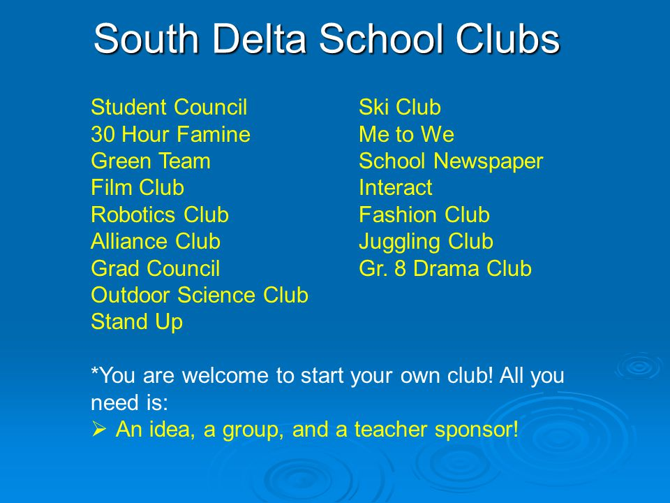 South Delta School Clubs Student CouncilSki Club 30 Hour FamineMe to We Green TeamSchool Newspaper Film ClubInteract Robotics ClubFashion Club Alliance ClubJuggling Club Grad CouncilGr.