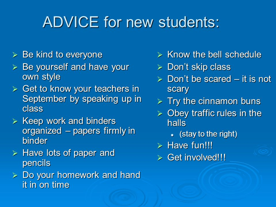 ADVICE for new students:  Be kind to everyone  Be yourself and have your own style  Get to know your teachers in September by speaking up in class  Keep work and binders organized – papers firmly in binder  Have lots of paper and pencils  Do your homework and hand it in on time  Know the bell schedule  Don't skip class  Don't be scared – it is not scary  Try the cinnamon buns  Obey traffic rules in the halls (stay to the right)  Have fun!!.