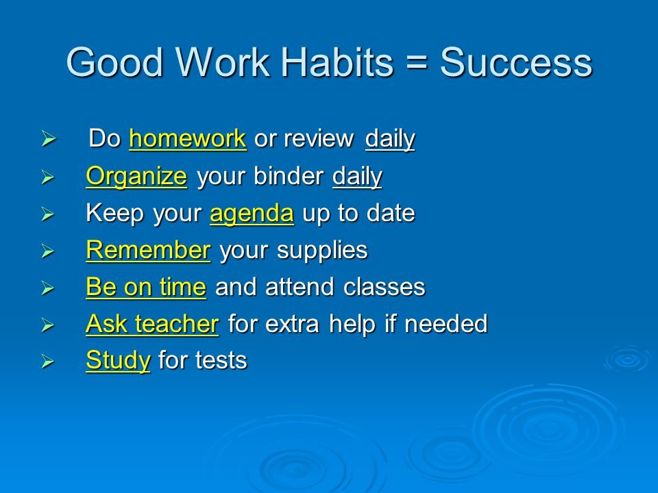 Good Work Habits = Success  Do homework or review daily  Organize your binder daily  Keep your agenda up to date  Remember your supplies  Be on time and attend classes  Ask teacher for extra help if needed  Study for tests