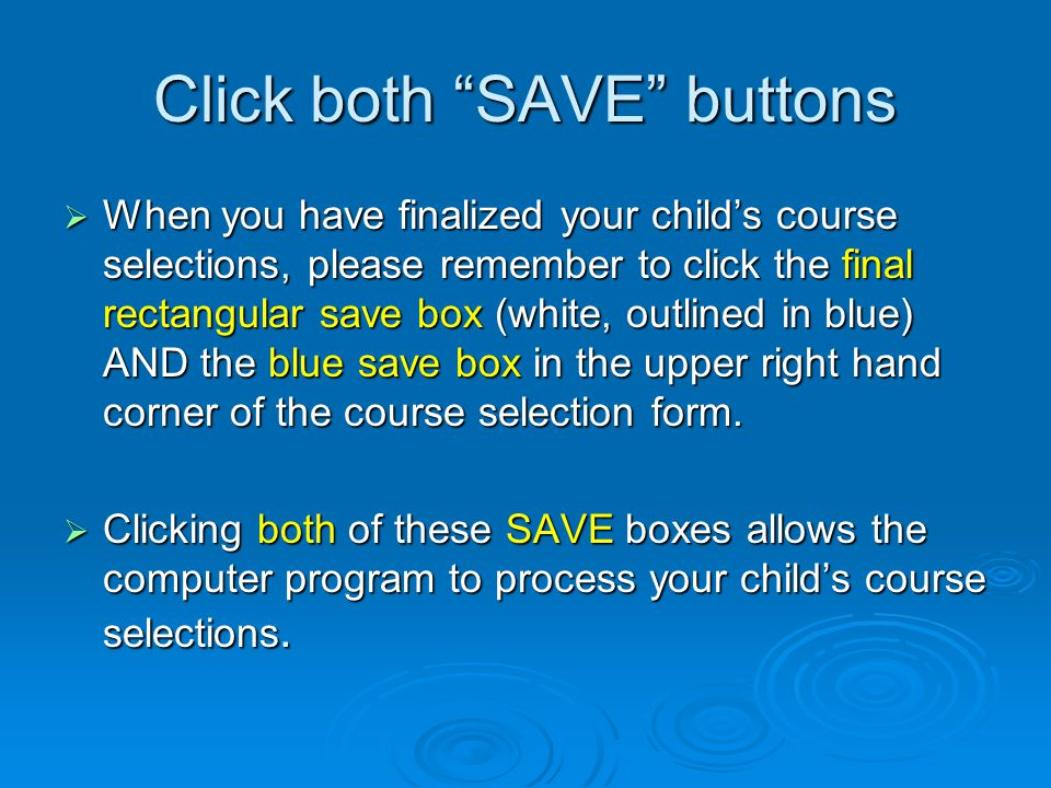 Click both SAVE buttons  When you have finalized your child's course selections, please remember to click the final rectangular save box (white, outlined in blue) AND the blue save box in the upper right hand corner of the course selection form.