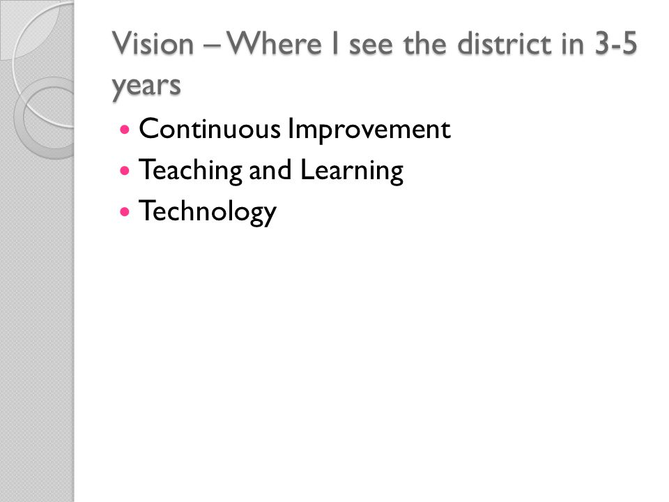 Vision – Where I see the district in 3-5 years Continuous Improvement Teaching and Learning Technology