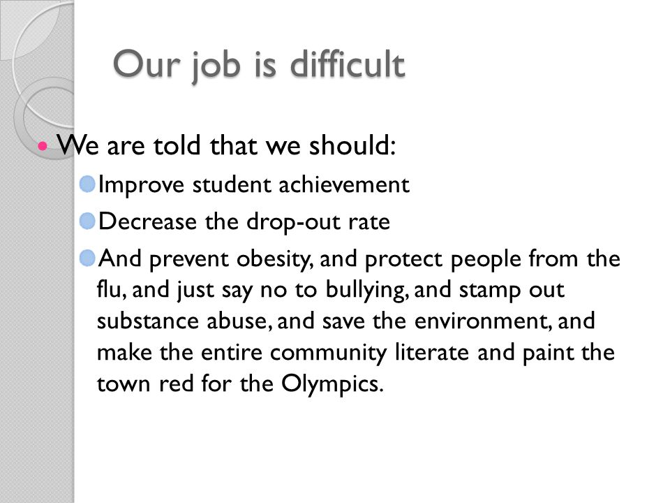Our job is difficult We are told that we should: Improve student achievement Decrease the drop-out rate And prevent obesity, and protect people from the flu, and just say no to bullying, and stamp out substance abuse, and save the environment, and make the entire community literate and paint the town red for the Olympics.