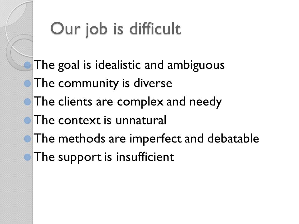 Our job is difficult The goal is idealistic and ambiguous The community is diverse The clients are complex and needy The context is unnatural The methods are imperfect and debatable The support is insufficient