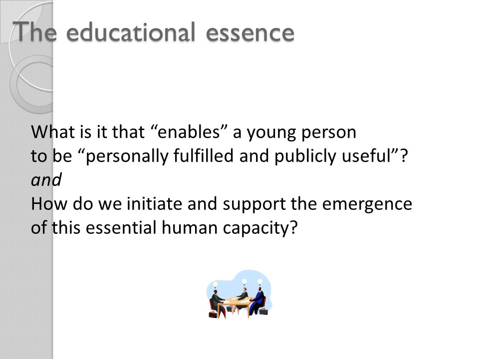 The educational essence What is it that enables a young person to be personally fulfilled and publicly useful .