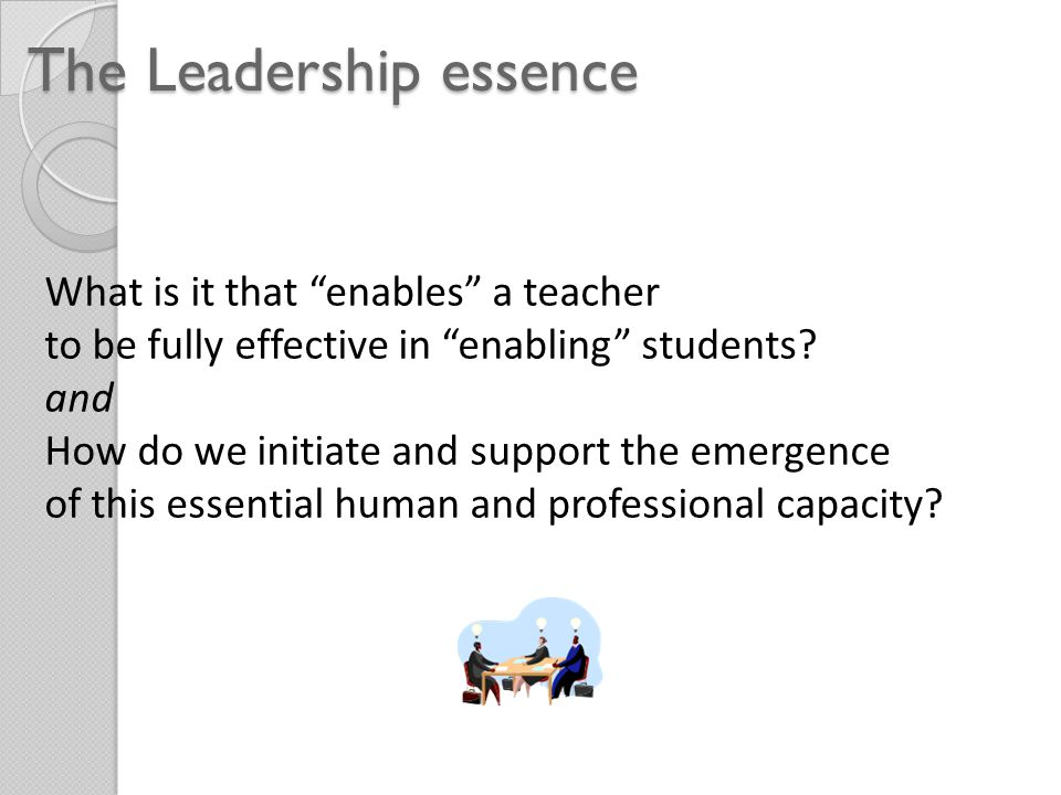 The Leadership essence What is it that enables a teacher to be fully effective in enabling students.
