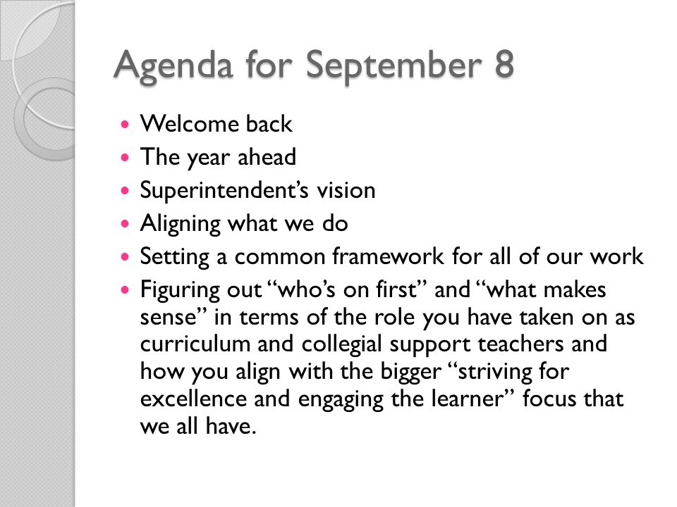 Agenda for September 8 Welcome back The year ahead Superintendent's vision Aligning what we do Setting a common framework for all of our work Figuring out who's on first and what makes sense in terms of the role you have taken on as curriculum and collegial support teachers and how you align with the bigger striving for excellence and engaging the learner focus that we all have.