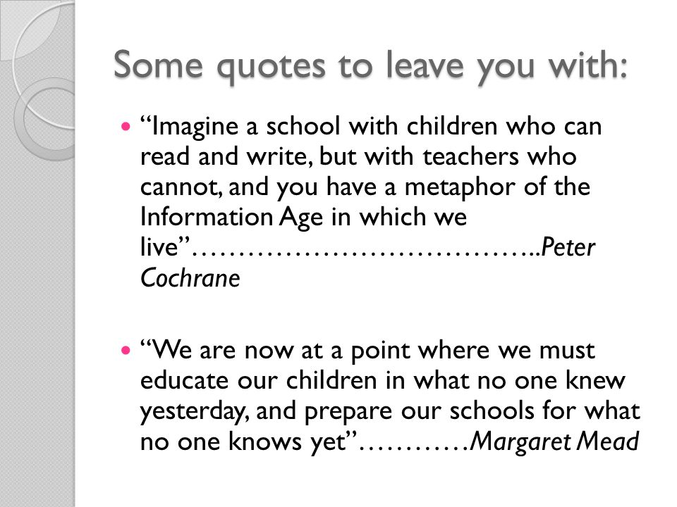 Some quotes to leave you with: Imagine a school with children who can read and write, but with teachers who cannot, and you have a metaphor of the Information Age in which we live ………………………………..Peter Cochrane We are now at a point where we must educate our children in what no one knew yesterday, and prepare our schools for what no one knows yet …………Margaret Mead