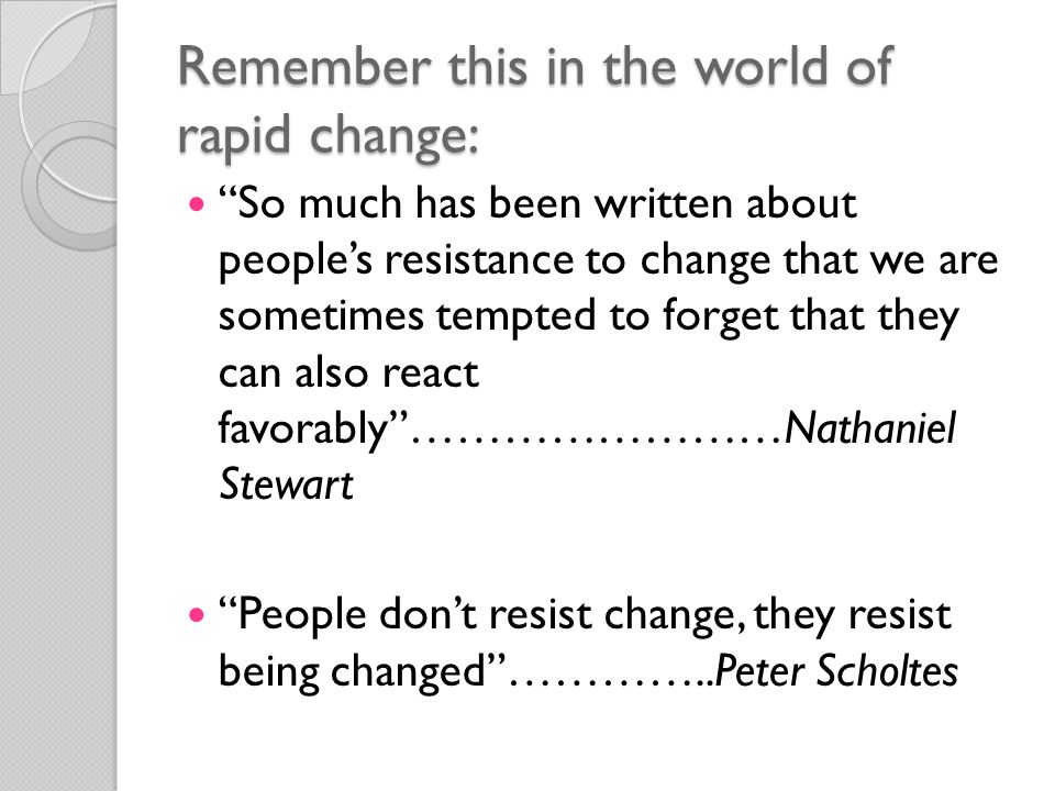 Remember this in the world of rapid change: So much has been written about people's resistance to change that we are sometimes tempted to forget that they can also react favorably ……………………Nathaniel Stewart People don't resist change, they resist being changed …………..Peter Scholtes
