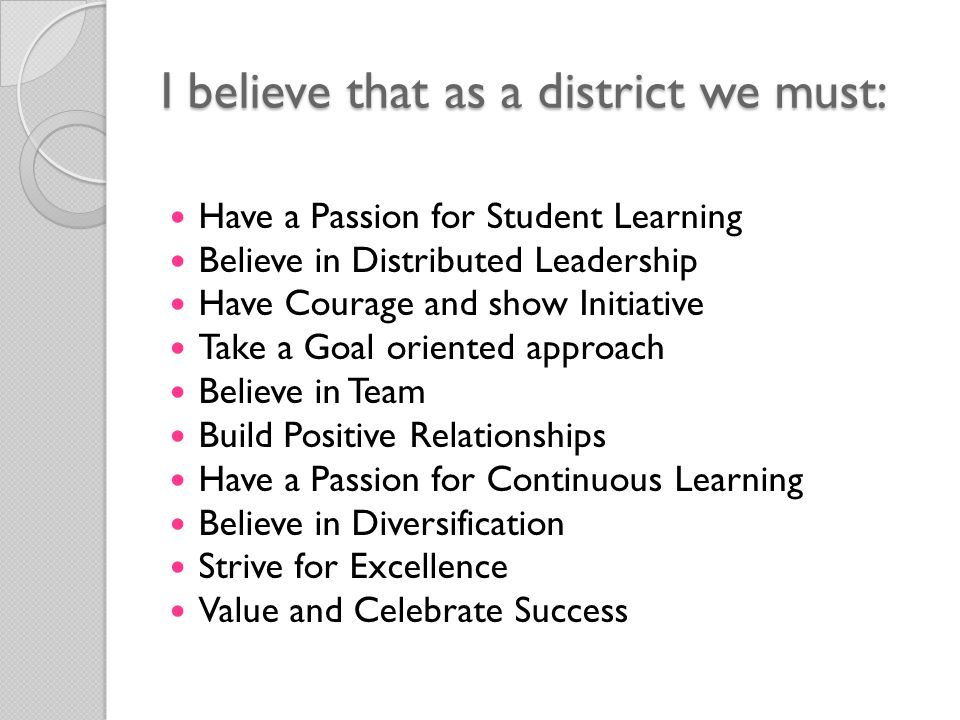 I believe that as a district we must: Have a Passion for Student Learning Believe in Distributed Leadership Have Courage and show Initiative Take a Goal oriented approach Believe in Team Build Positive Relationships Have a Passion for Continuous Learning Believe in Diversification Strive for Excellence Value and Celebrate Success