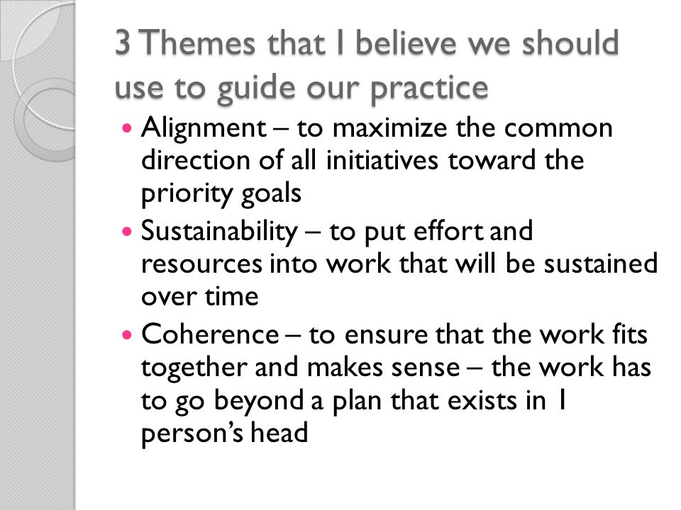 3 Themes that I believe we should use to guide our practice Alignment – to maximize the common direction of all initiatives toward the priority goals Sustainability – to put effort and resources into work that will be sustained over time Coherence – to ensure that the work fits together and makes sense – the work has to go beyond a plan that exists in 1 person's head