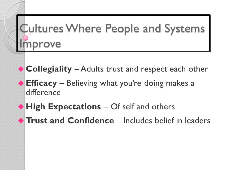 Cultures Where People and Systems Improve  Collegiality – Adults trust and respect each other  Efficacy – Believing what you're doing makes a difference  High Expectations – Of self and others  Trust and Confidence – Includes belief in leaders