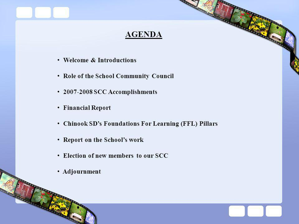 AGENDA Welcome & Introductions Role of the School Community Council 2007-2008 SCC Accomplishments Financial Report Chinook SD's Foundations For Learning (FFL) Pillars Report on the School's work Election of new members to our SCC Adjournment