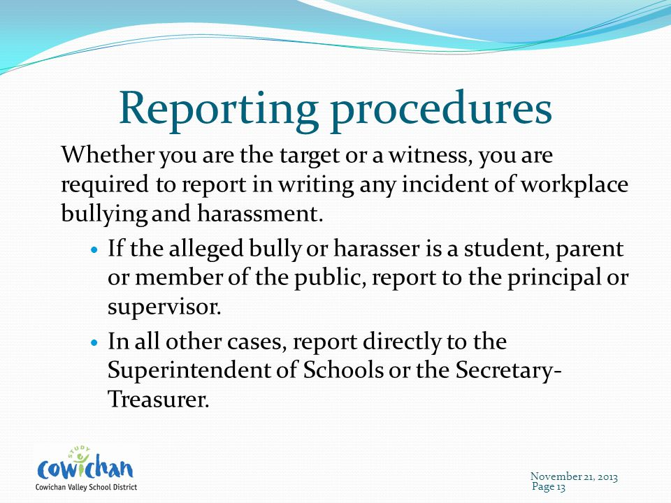 Reporting procedures Whether you are the target or a witness, you are required to report in writing any incident of workplace bullying and harassment.