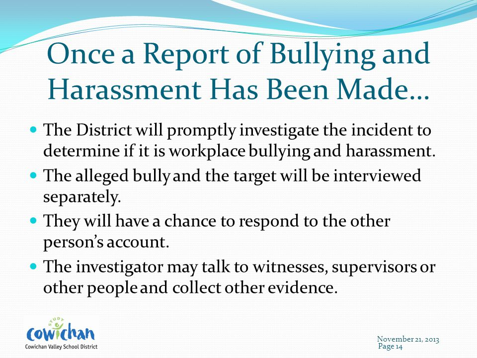 Once a Report of Bullying and Harassment Has Been Made… The District will promptly investigate the incident to determine if it is workplace bullying and harassment.
