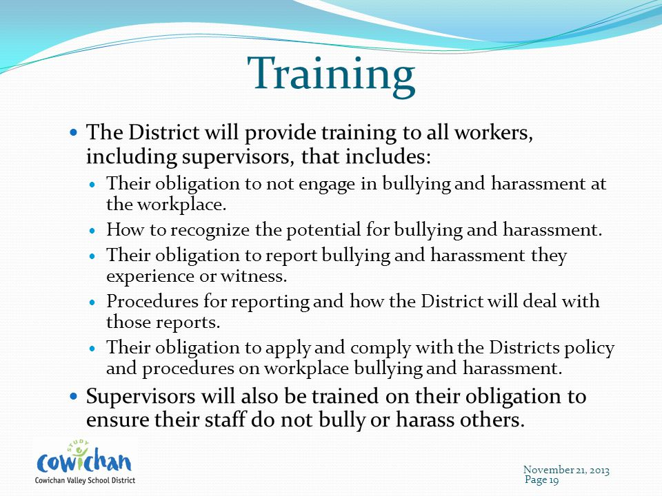 Training The District will provide training to all workers, including supervisors, that includes: Their obligation to not engage in bullying and harassment at the workplace.