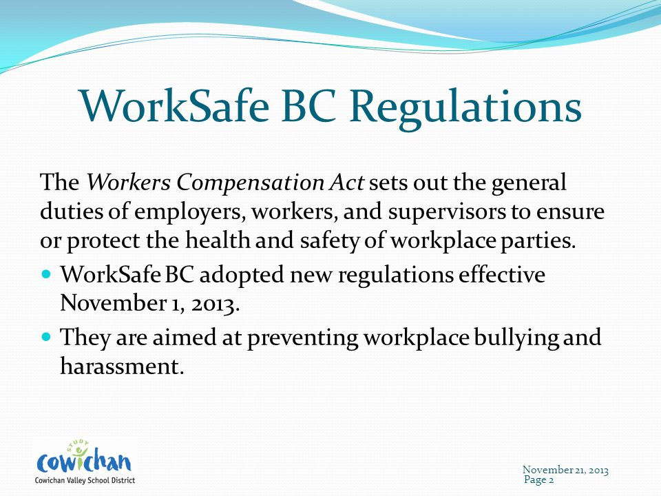 WorkSafe BC Regulations The Workers Compensation Act sets out the general duties of employers, workers, and supervisors to ensure or protect the health and safety of workplace parties.