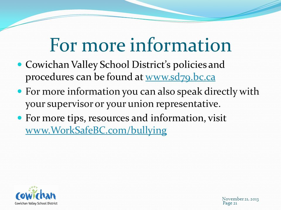 For more information Cowichan Valley School District's policies and procedures can be found at www.sd79.bc.cawww.sd79.bc.ca For more information you can also speak directly with your supervisor or your union representative.