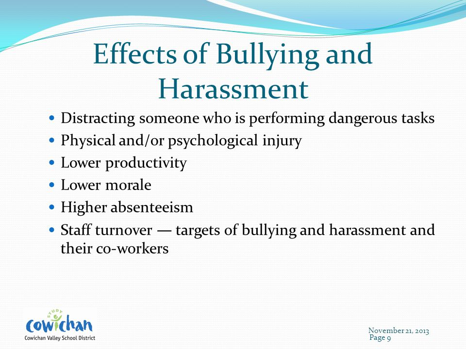 Effects of Bullying and Harassment Distracting someone who is performing dangerous tasks Physical and/or psychological injury Lower productivity Lower morale Higher absenteeism Staff turnover — targets of bullying and harassment and their co-workers Page 9 November 21, 2013