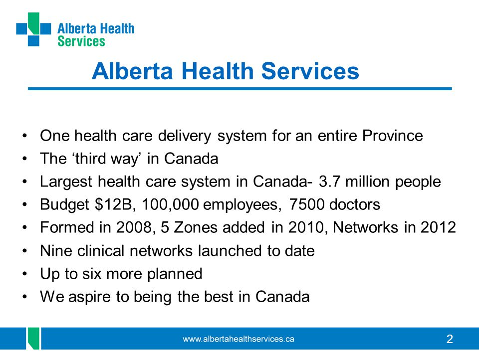 22 Alberta Health Services One health care delivery system for an entire Province The 'third way' in Canada Largest health care system in Canada- 3.7