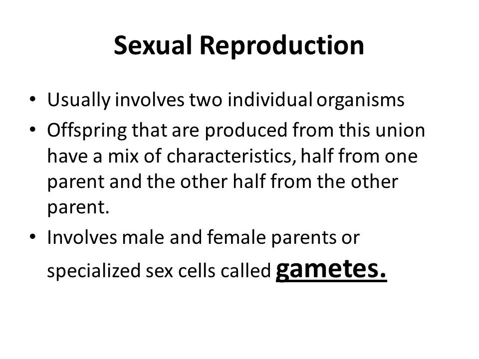 Sexual Reproduction Usually involves two individual organisms Offspring that are produced from this union have a mix of characteristics, half from one