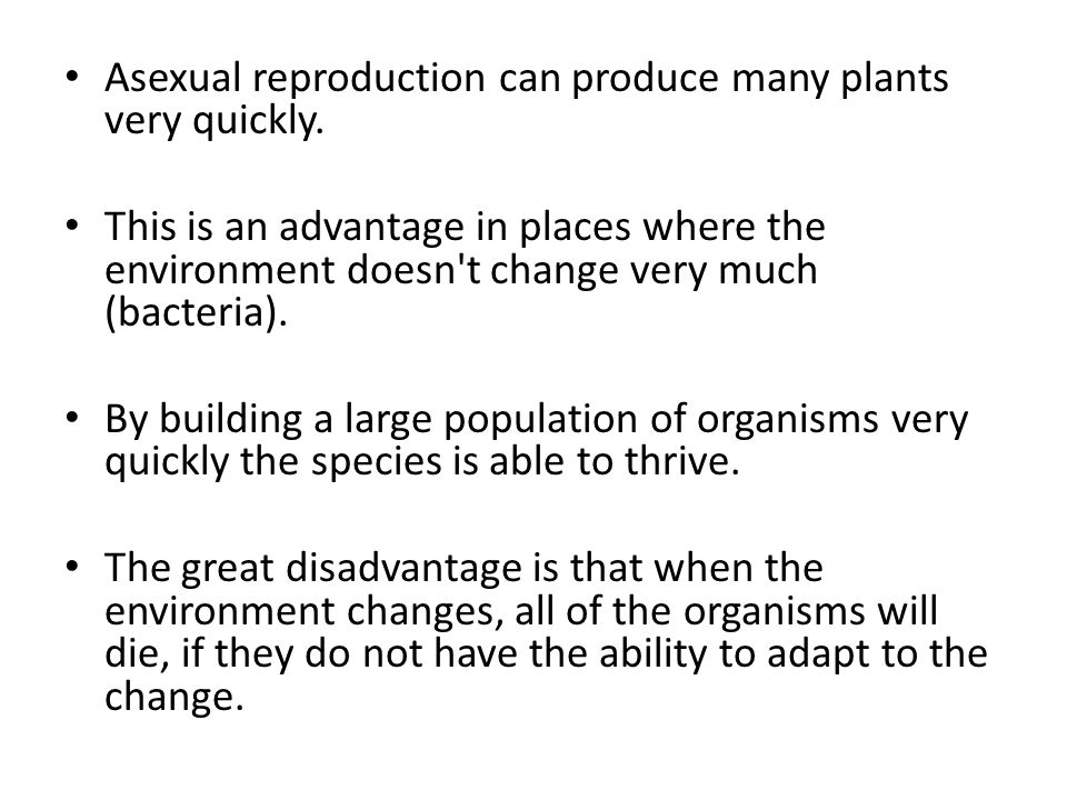 Asexual reproduction can produce many plants very quickly. This is an advantage in places where the environment doesn't change very much (bacteria). B
