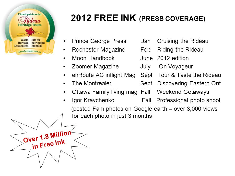 2012 FREE INK (PRESS COVERAGE) Prince George Press Jan Cruising the Rideau Rochester Magazine Feb Riding the Rideau Moon Handbook June2012 edition Zoomer Magazine July On Voyageur enRoute AC inflight Mag Sept Tour & Taste the Rideau The Montrealer Sept Discovering Eastern Ont Ottawa Family living mag Fall Weekend Getaways Igor Kravchenko Fall Professional photo shoot (posted Fam photos on Google earth – over 3,000 views for each photo in just 3 months Over 1.8 Million in Free Ink