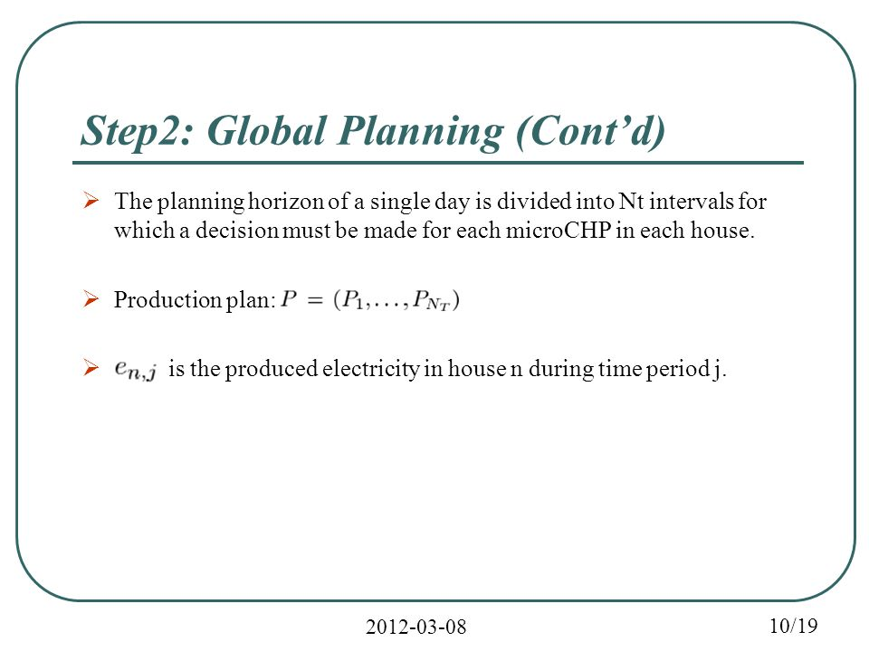 2012-03-08 10/19 Step2: Global Planning (Cont'd)  The planning horizon of a single day is divided into Nt intervals for which a decision must be made for each microCHP in each house.