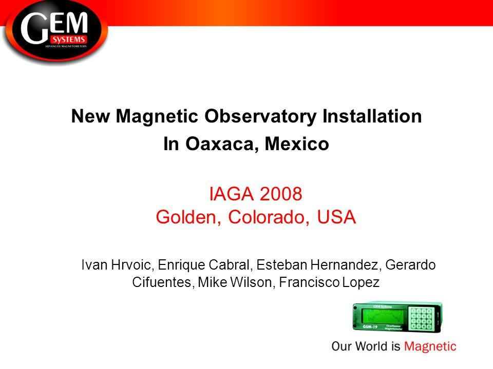 New Magnetic Observatory Installation In Oaxaca, Mexico IAGA 2008 Golden, Colorado, USA Ivan Hrvoic, Enrique Cabral, Esteban Hernandez, Gerardo Cifuentes, Mike Wilson, Francisco Lopez