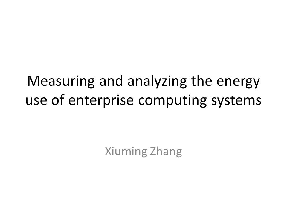 Measuring and analyzing the energy use of enterprise computing systems Xiuming Zhang
