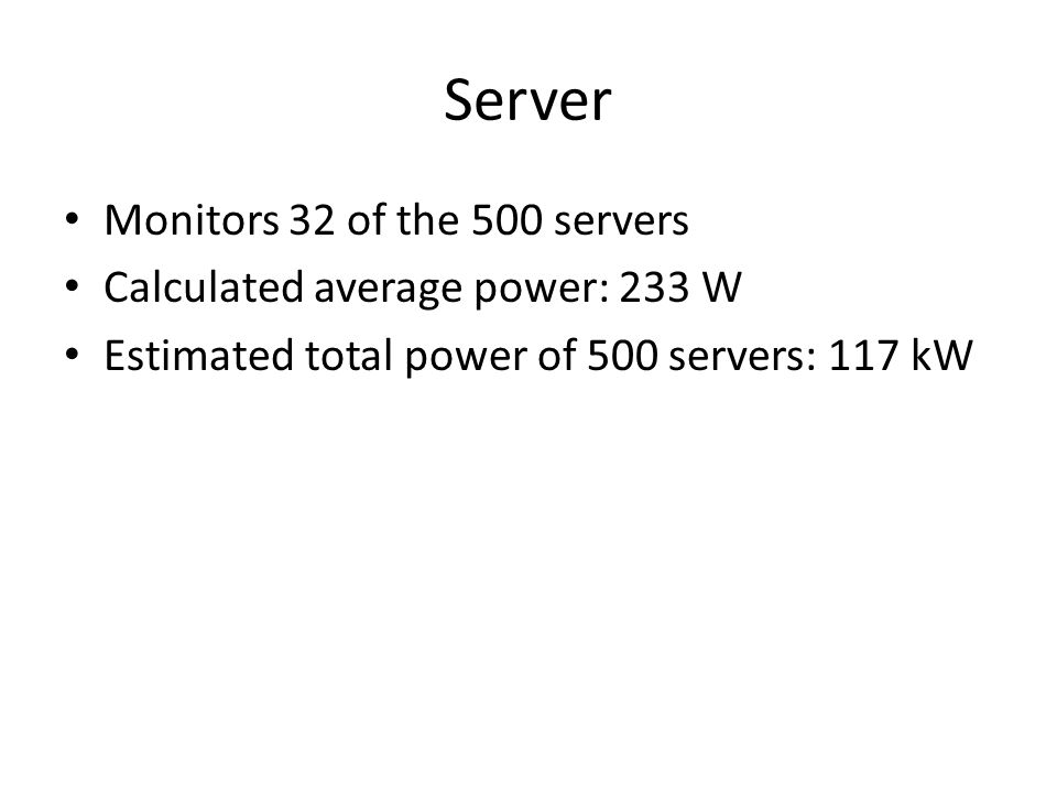 Server Monitors 32 of the 500 servers Calculated average power: 233 W Estimated total power of 500 servers: 117 kW