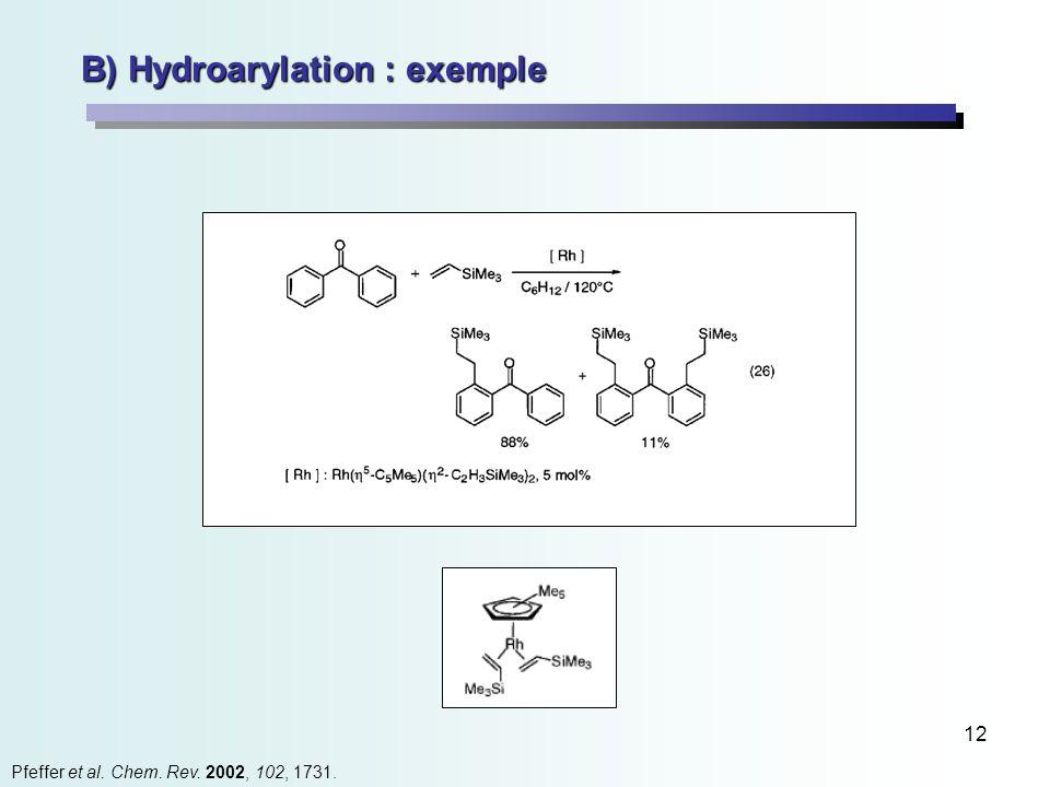 12 B) Hydroarylation : exemple Pfeffer et al. Chem. Rev. 2002, 102, 1731.