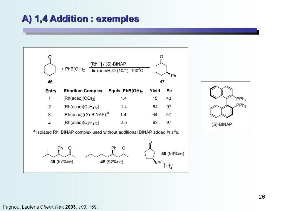 26 A) 1,4 Addition : exemples Fagnou, Lautens Chem. Rev. 2003, 103, 169.