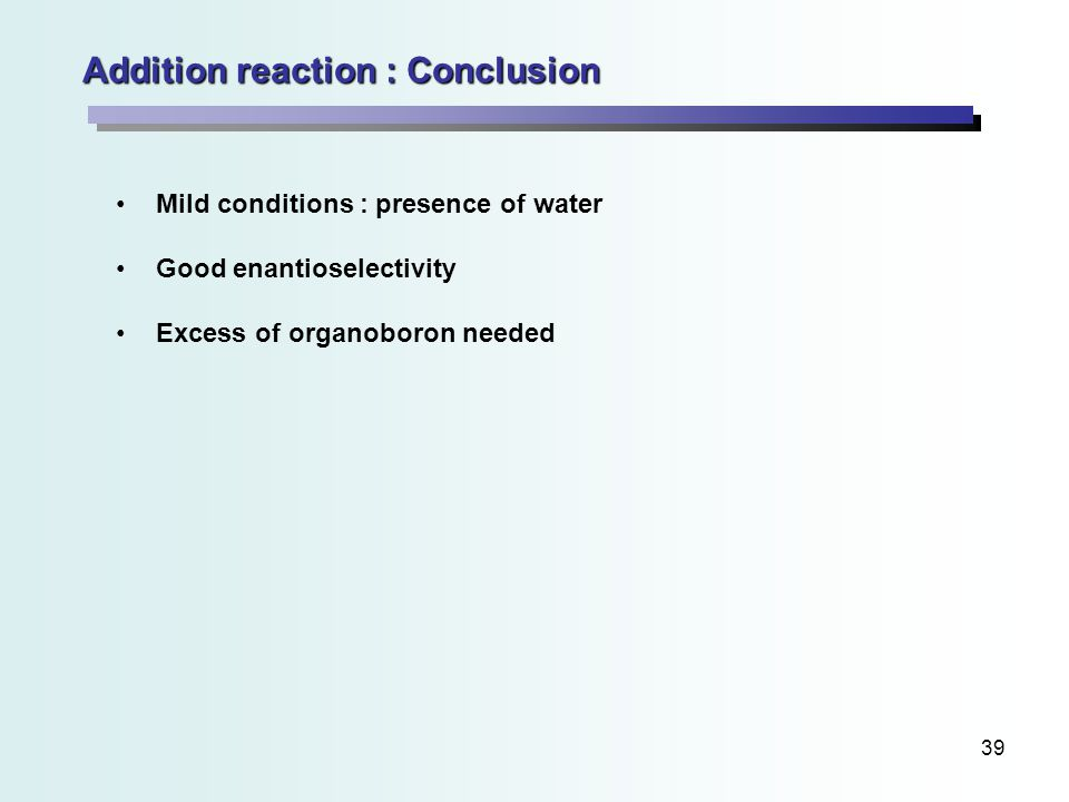 39 Addition reaction : Conclusion Mild conditions : presence of water Good enantioselectivity Excess of organoboron needed