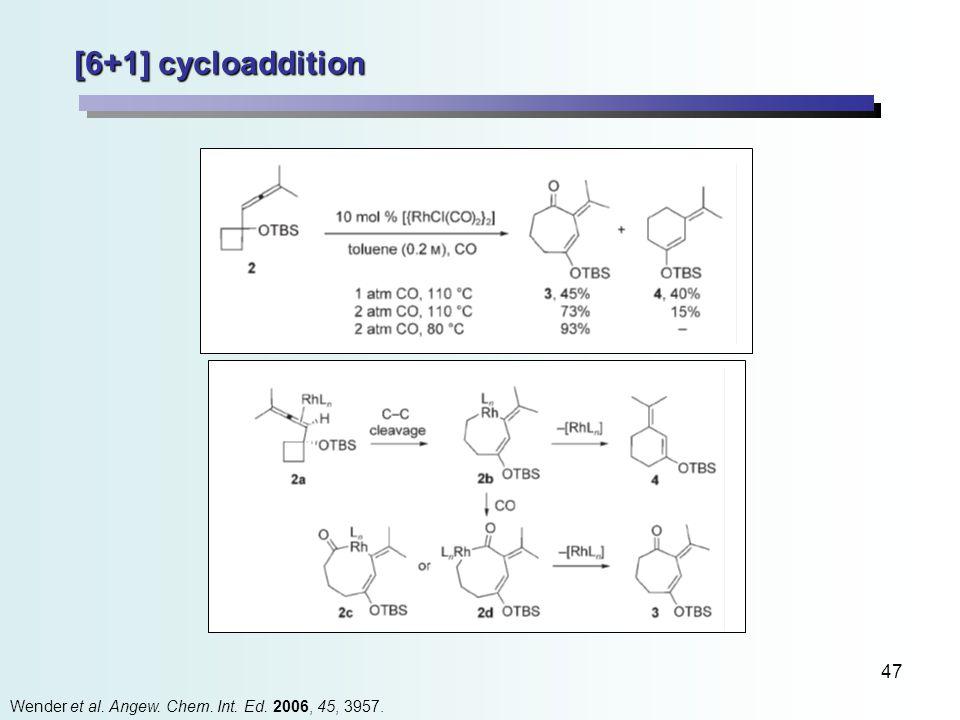 47 [6+1] cycloaddition Wender et al. Angew. Chem. Int. Ed. 2006, 45, 3957.